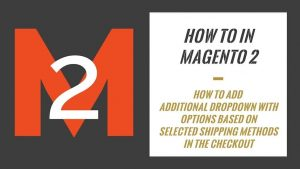 How To In Magento 2 – How To Add Additional Dropdown With Options Based On Selected Shipping